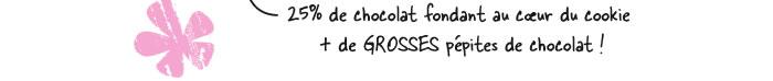 25% de chocolat fondant au coeur du cookie + de GROSSES pépites de chocolat !
