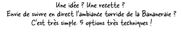 Une idée ? Une recette ? Envie de suivre en direct l'ambiance torride de la Bananeraie ? C'est très simple. 5 options très techniques !