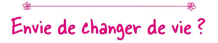 Envie de changer de vie ?